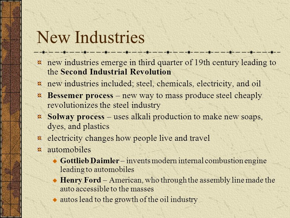 New Industries new industries emerge in third quarter of 19th century leading to the Second Industrial Revolution new industries included; steel, chemicals, electricity, and oil Bessemer process – new way to mass produce steel cheaply revolutionizes the steel industry Solway process – uses alkali production to make new soaps, dyes, and plastics electricity changes how people live and travel automobiles Gottlieb Daimler – invents modern internal combustion engine leading to automobiles Henry Ford – American, who through the assembly line made the auto accessible to the masses autos lead to the growth of the oil industry