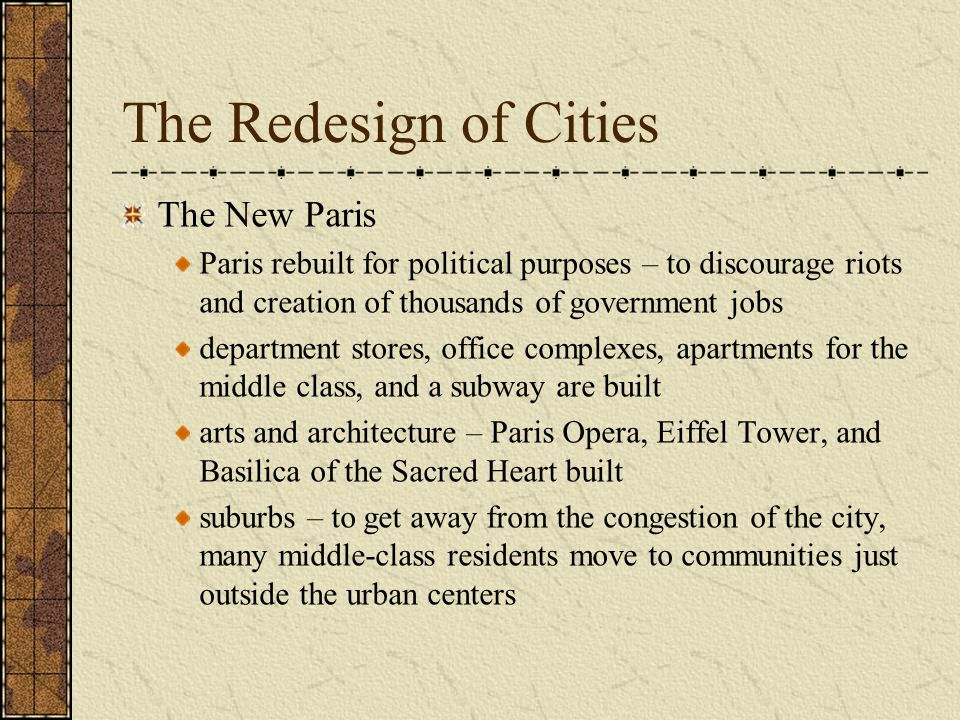 The Redesign of Cities The New Paris Paris rebuilt for political purposes – to discourage riots and creation of thousands of government jobs department stores, office complexes, apartments for the middle class, and a subway are built arts and architecture – Paris Opera, Eiffel Tower, and Basilica of the Sacred Heart built suburbs – to get away from the congestion of the city, many middle-class residents move to communities just outside the urban centers