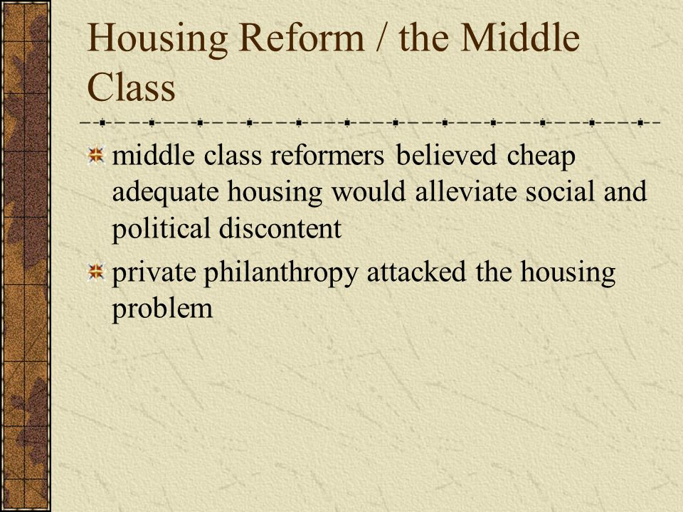 Housing Reform / the Middle Class middle class reformers believed cheap adequate housing would alleviate social and political discontent private phila