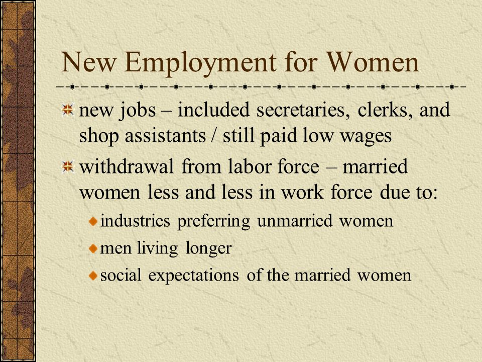New Employment for Women new jobs – included secretaries, clerks, and shop assistants / still paid low wages withdrawal from labor force – married women less and less in work force due to: industries preferring unmarried women men living longer social expectations of the married women