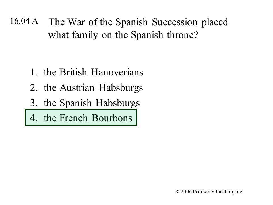 © 2006 Pearson Education, Inc. The War of the Spanish Succession placed what family on the Spanish throne? 1.the British Hanoverians 2.the Austrian Ha
