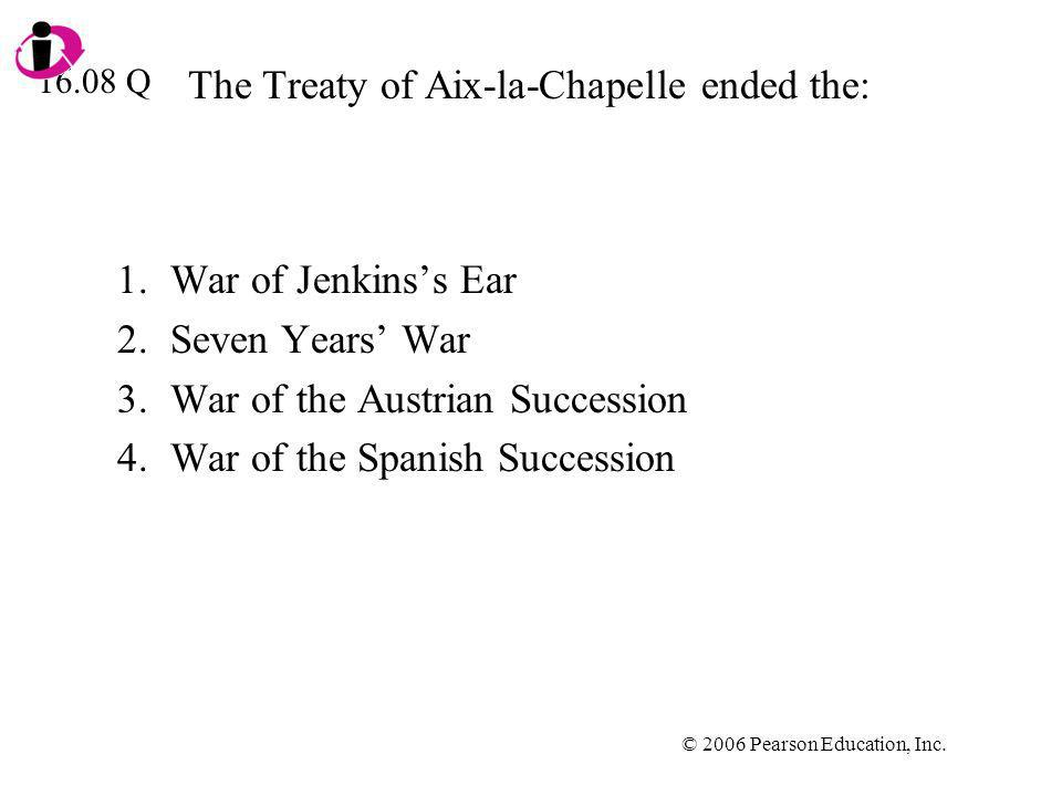 © 2006 Pearson Education, Inc. The Treaty of Aix-la-Chapelle ended the: 1.War of Jenkinss Ear 2.Seven Years War 3.War of the Austrian Succession 4.War