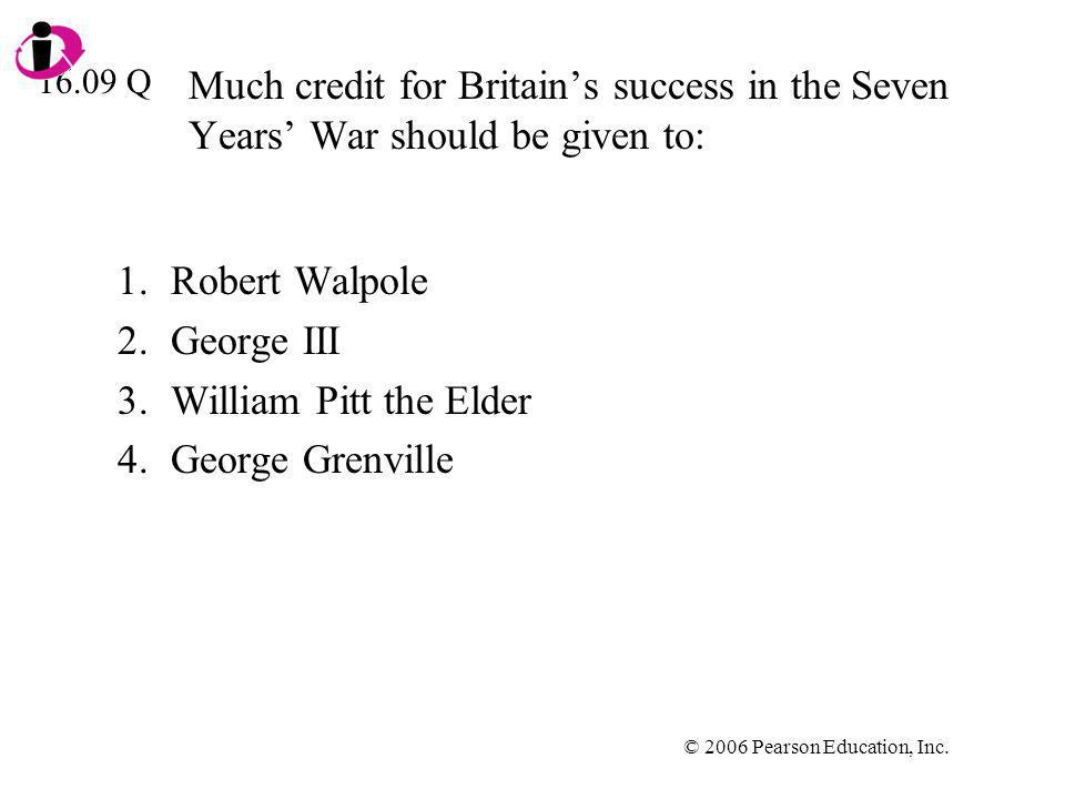 © 2006 Pearson Education, Inc. Much credit for Britains success in the Seven Years War should be given to: 1.Robert Walpole 2.George III 3.William Pit