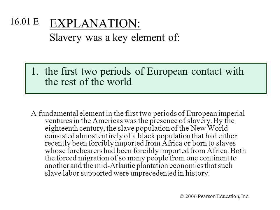 © 2006 Pearson Education, Inc. EXPLANATION: Slavery was a key element of: 1.the first two periods of European contact with the rest of the world A fun