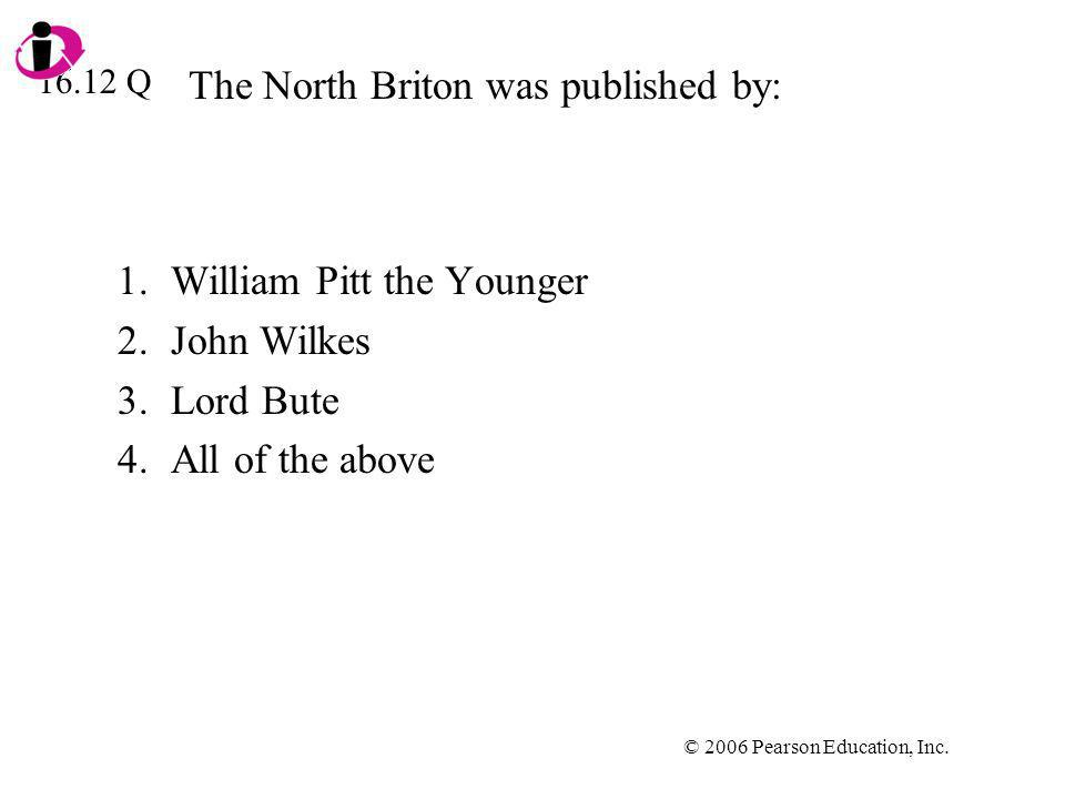 © 2006 Pearson Education, Inc. The North Briton was published by: 1.William Pitt the Younger 2.John Wilkes 3.Lord Bute 4.All of the above 16.12 Q