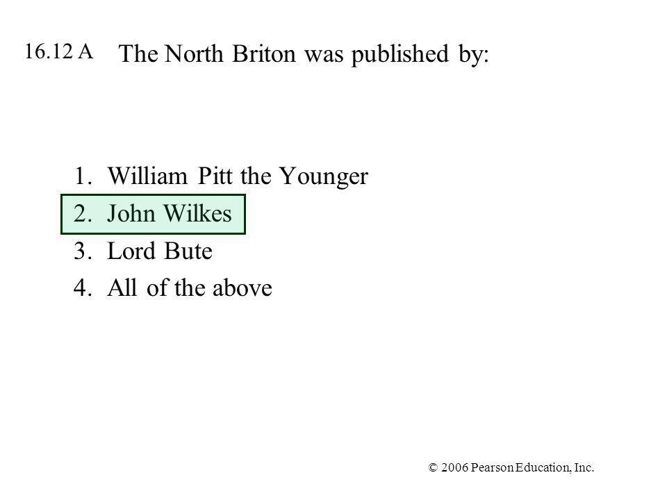 © 2006 Pearson Education, Inc. The North Briton was published by: 1.William Pitt the Younger 2.John Wilkes 3.Lord Bute 4.All of the above 16.12 A
