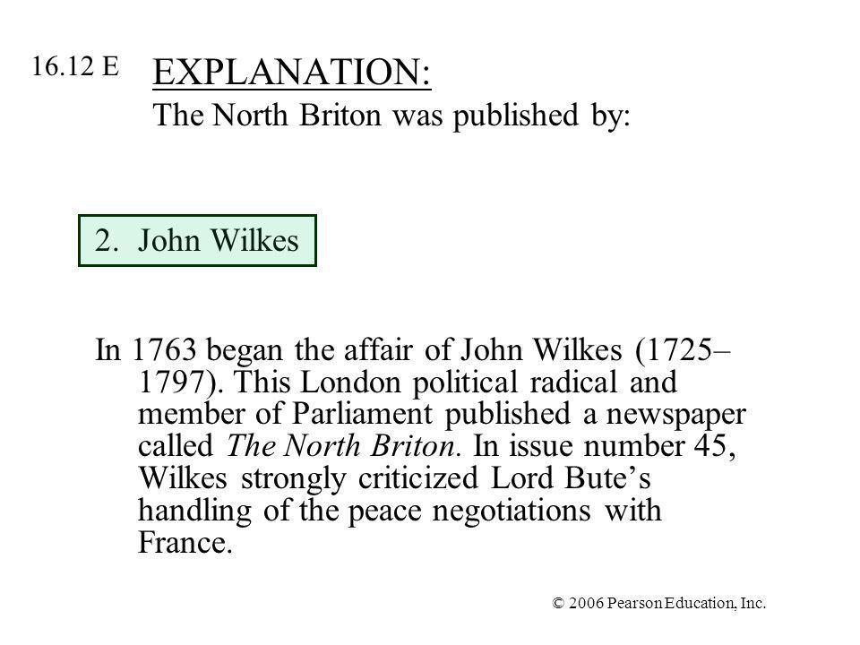 © 2006 Pearson Education, Inc. EXPLANATION: The North Briton was published by: 2.John Wilkes In 1763 began the affair of John Wilkes (1725– 1797). Thi