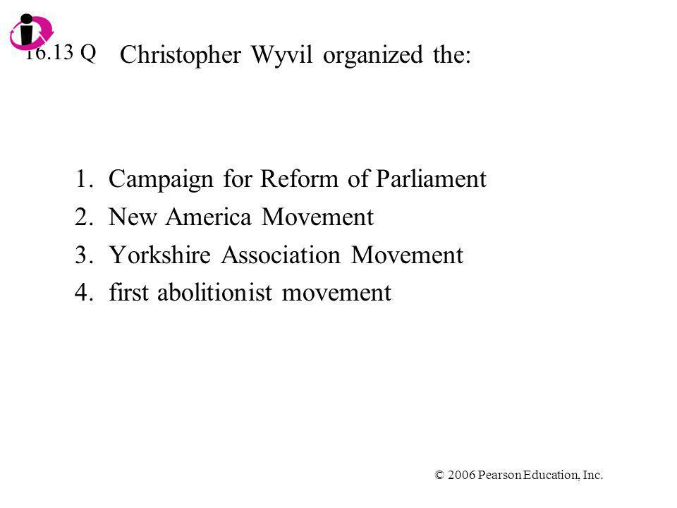© 2006 Pearson Education, Inc. Christopher Wyvil organized the: 1.Campaign for Reform of Parliament 2.New America Movement 3.Yorkshire Association Mov