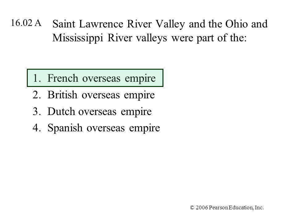 © 2006 Pearson Education, Inc. Saint Lawrence River Valley and the Ohio and Mississippi River valleys were part of the: 1.French overseas empire 2.Bri
