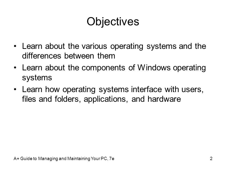 A+ Guide to Managing and Maintaining Your PC, 7e3 Operating Systems Past And Present Operating system (OS) software –Controls a computer OS services –Manages hardware –Runs applications –Provides an interface for users –Retrieves and manipulates files OS acts as a middleman Computer needs only one operating system
