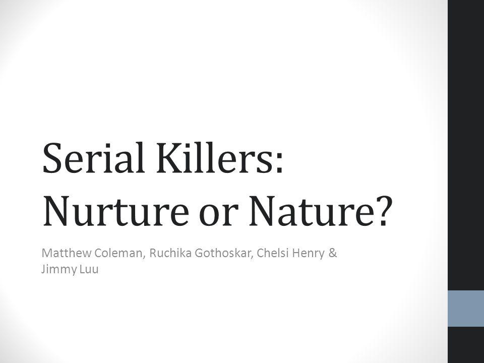 Serial Killers: Nurture or Nature? Matthew Coleman, Ruchika Gothoskar, Chelsi Henry & Jimmy Luu
