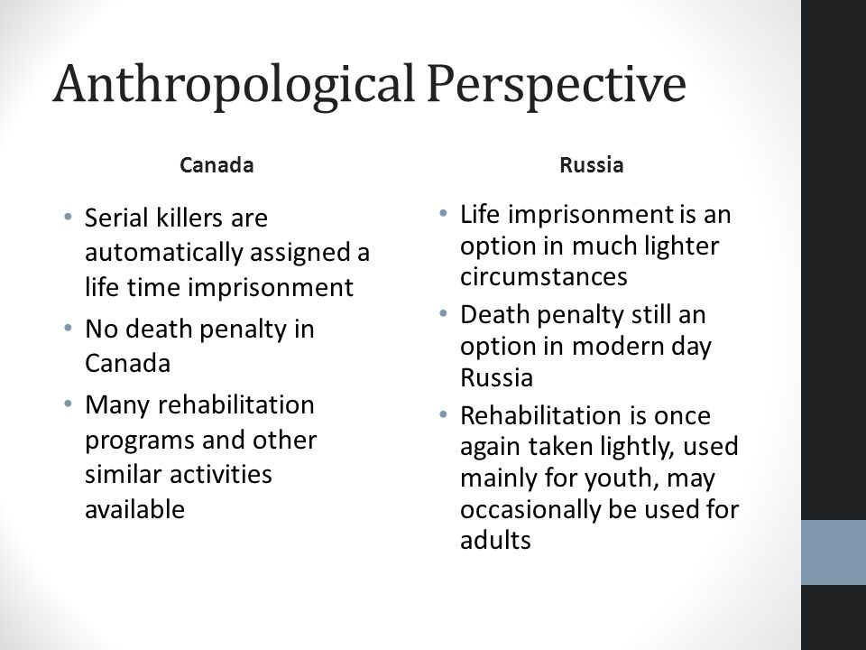 Anthropological Perspective Canada Serial killers are automatically assigned a life time imprisonment No death penalty in Canada Many rehabilitation p