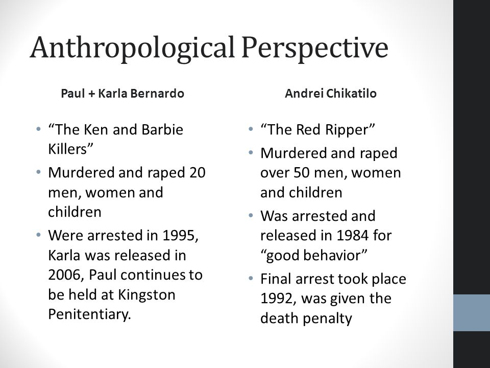 Anthropological Perspective Paul + Karla Bernardo The Ken and Barbie Killers Murdered and raped 20 men, women and children Were arrested in 1995, Karl