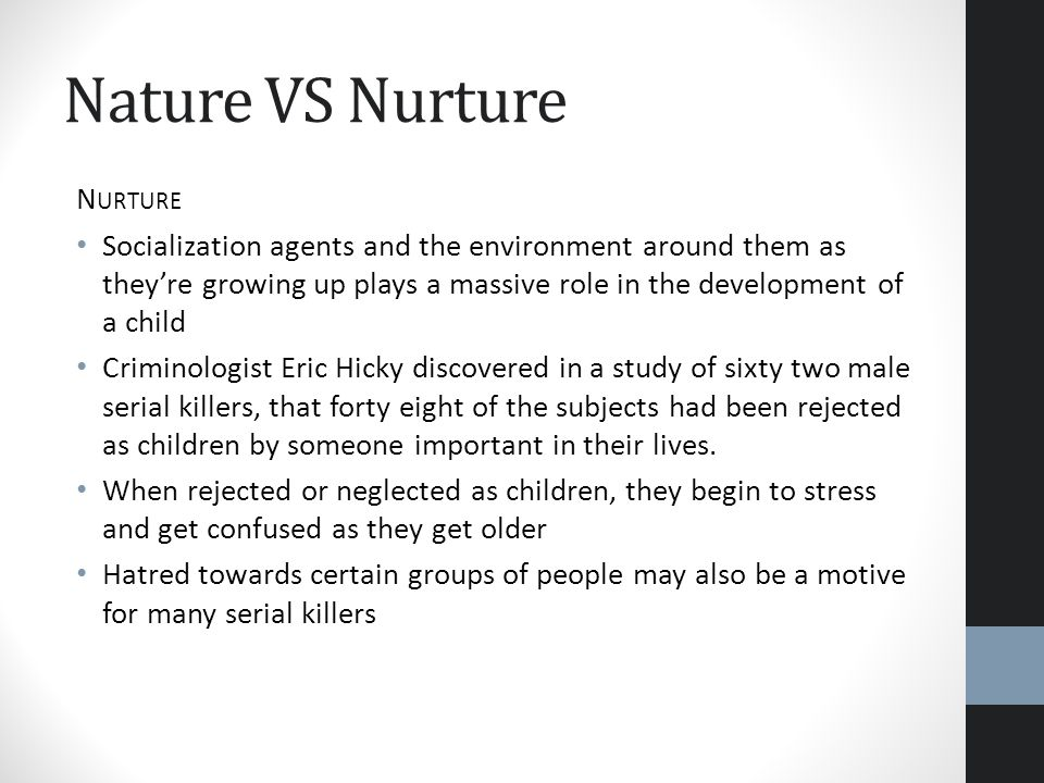 Nature VS Nurture N URTURE Socialization agents and the environment around them as theyre growing up plays a massive role in the development of a chil