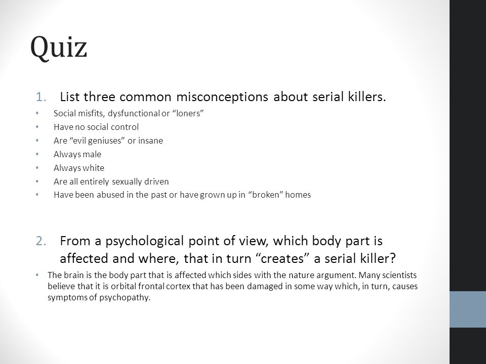 Quiz 1.List three common misconceptions about serial killers. Social misfits, dysfunctional or loners Have no social control Are evil geniuses or insa