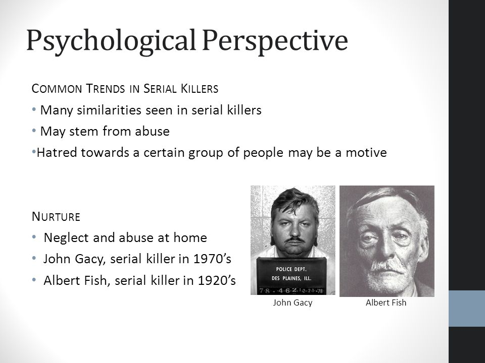 Psychological Perspective C OMMON T RENDS IN S ERIAL K ILLERS Many similarities seen in serial killers May stem from abuse Hatred towards a certain gr