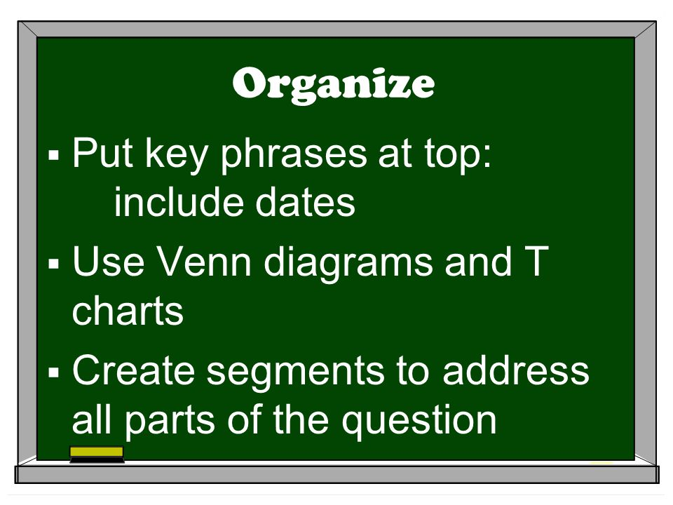 Organize Put key phrases at top: include dates Use Venn diagrams and T charts Create segments to address all parts of the question