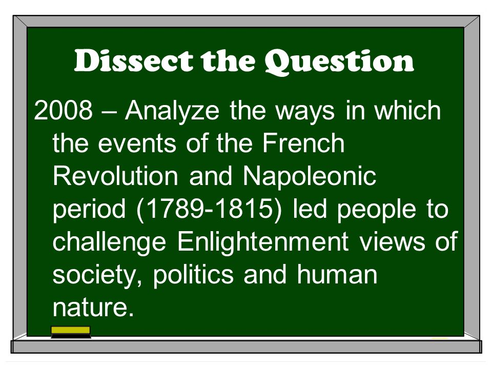 Dissect the Question 2008 – Analyze the ways in which the events of the French Revolution and Napoleonic period (1789-1815) led people to challenge Enlightenment views of society, politics and human nature.