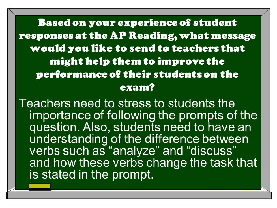Based on your experience of student responses at the AP Reading, what message would you like to send to teachers that might help them to improve the performance of their students on the exam.
