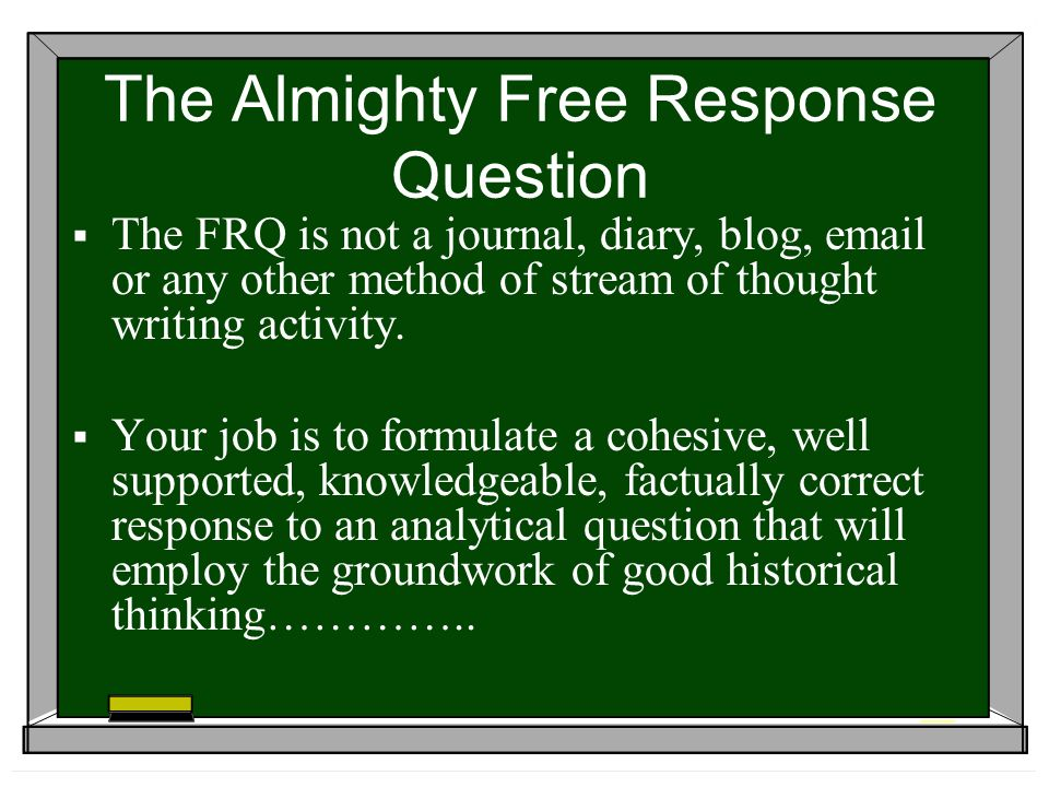 The FRQ is not a journal, diary, blog, email or any other method of stream of thought writing activity.