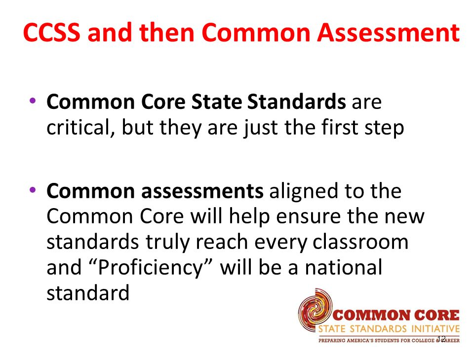 Common Core State Standards are critical, but they are just the first step Common assessments aligned to the Common Core will help ensure the new stan