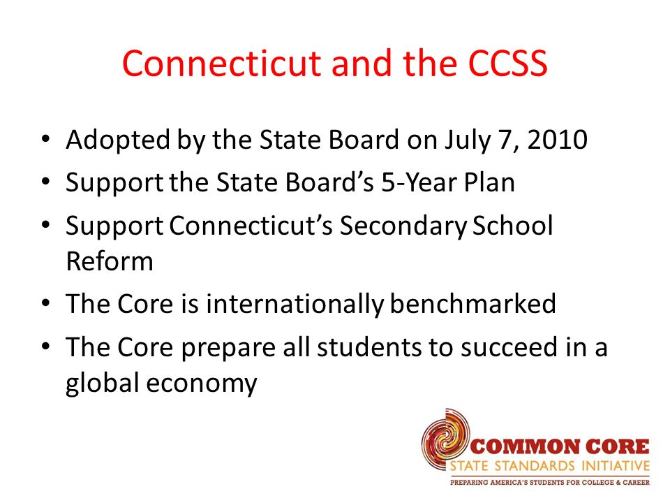 Connecticut and the CCSS Adopted by the State Board on July 7, 2010 Support the State Boards 5-Year Plan Support Connecticuts Secondary School Reform The Core is internationally benchmarked The Core prepare all students to succeed in a global economy
