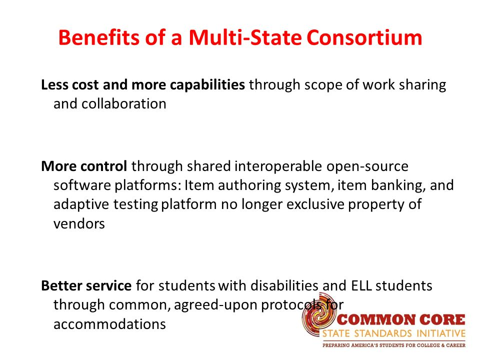 Less cost and more capabilities through scope of work sharing and collaboration More control through shared interoperable open-source software platforms: Item authoring system, item banking, and adaptive testing platform no longer exclusive property of vendors Better service for students with disabilities and ELL students through common, agreed-upon protocols for accommodations Benefits of a Multi-State Consortium