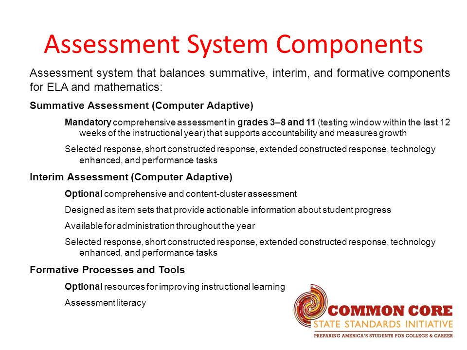 Assessment System Components Assessment system that balances summative, interim, and formative components for ELA and mathematics: Summative Assessment (Computer Adaptive) Mandatory comprehensive assessment in grades 3–8 and 11 (testing window within the last 12 weeks of the instructional year) that supports accountability and measures growth Selected response, short constructed response, extended constructed response, technology enhanced, and performance tasks Interim Assessment (Computer Adaptive) Optional comprehensive and content-cluster assessment Designed as item sets that provide actionable information about student progress Available for administration throughout the year Selected response, short constructed response, extended constructed response, technology enhanced, and performance tasks Formative Processes and Tools Optional resources for improving instructional learning Assessment literacy
