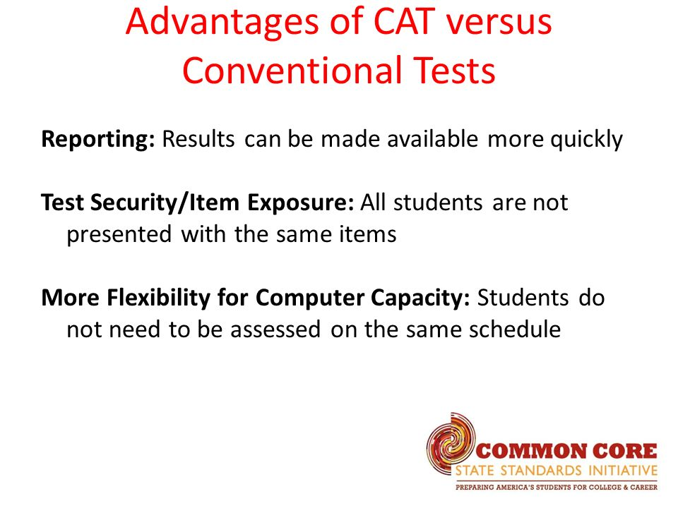 Advantages of CAT versus Conventional Tests Reporting: Results can be made available more quickly Test Security/Item Exposure: All students are not presented with the same items More Flexibility for Computer Capacity: Students do not need to be assessed on the same schedule