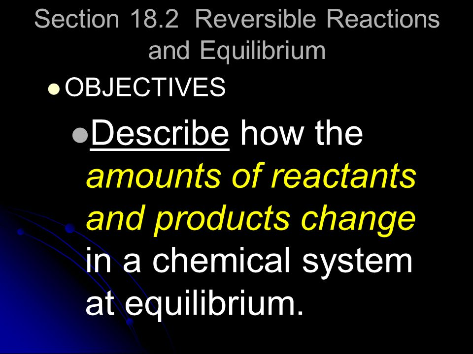 Section 18.2 Reversible Reactions and Equilibrium OBJECTIVES Describe how the amounts of reactants and products change in a chemical system at equilib