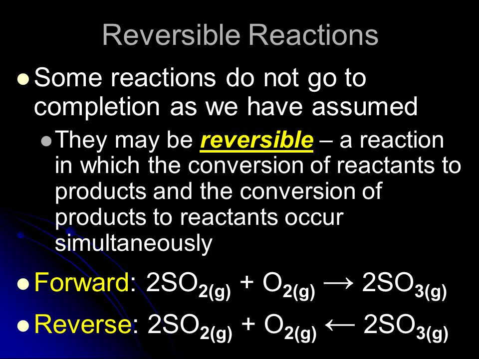 Reversible Reactions Some reactions do not go to completion as we have assumed They may be reversible – a reaction in which the conversion of reactant