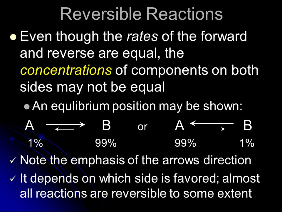Reversible Reactions Even though the rates of the forward and reverse are equal, the concentrations of components on both sides may not be equal An eq
