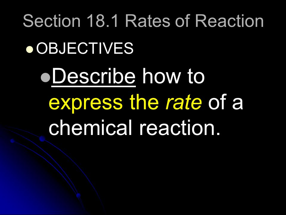 Section 18.1 Rates of Reaction OBJECTIVES Describe how to express the rate of a chemical reaction.