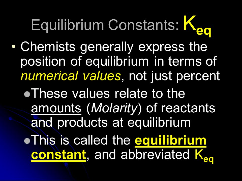 Equilibrium Constants: K eq Chemists generally express the position of equilibrium in terms of numerical values, not just percent These values relate