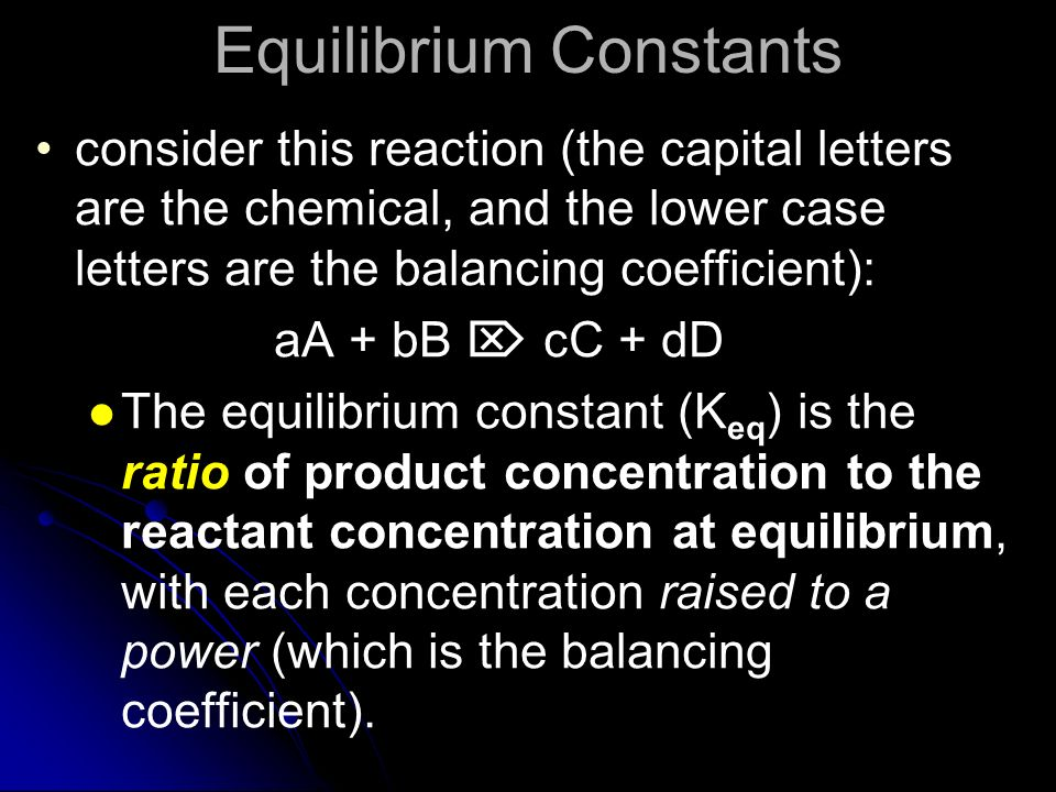 Equilibrium Constants consider this reaction (the capital letters are the chemical, and the lower case letters are the balancing coefficient): aA + bB
