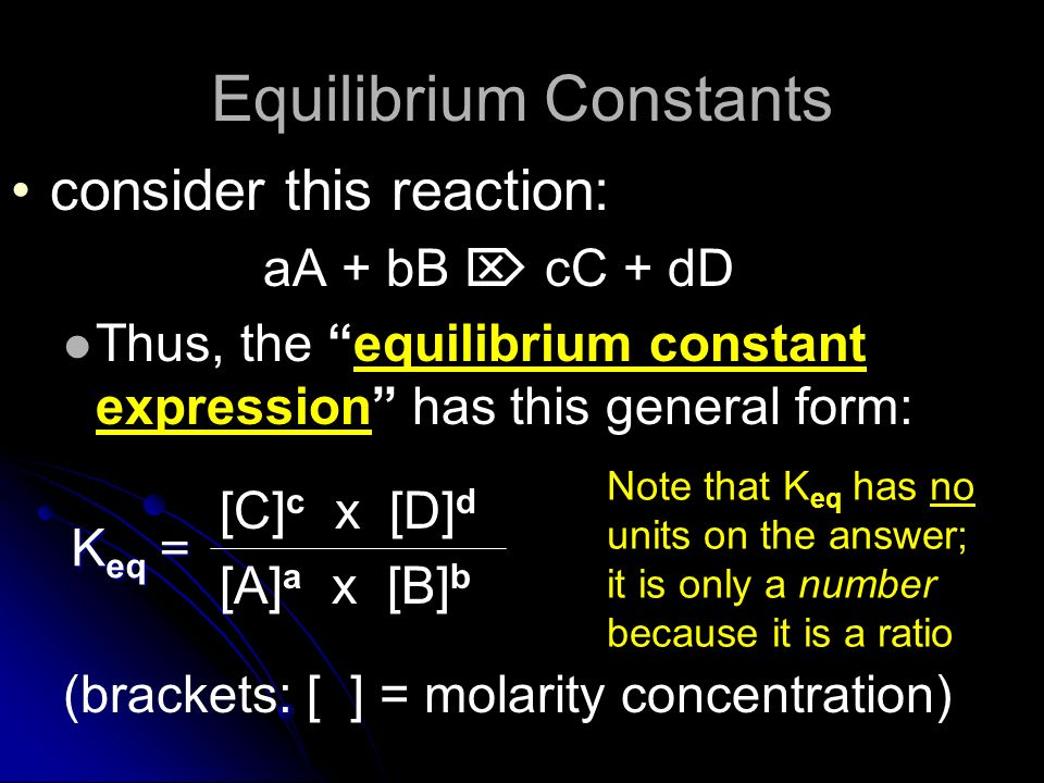 Equilibrium Constants consider this reaction: aA + bB cC + dD Thus, the equilibrium constant expression has this general form: [C] c x [D] d [A] a x [B] b (brackets: [ ] = molarity concentration) K eq = Note that K eq has no units on the answer; it is only a number because it is a ratio