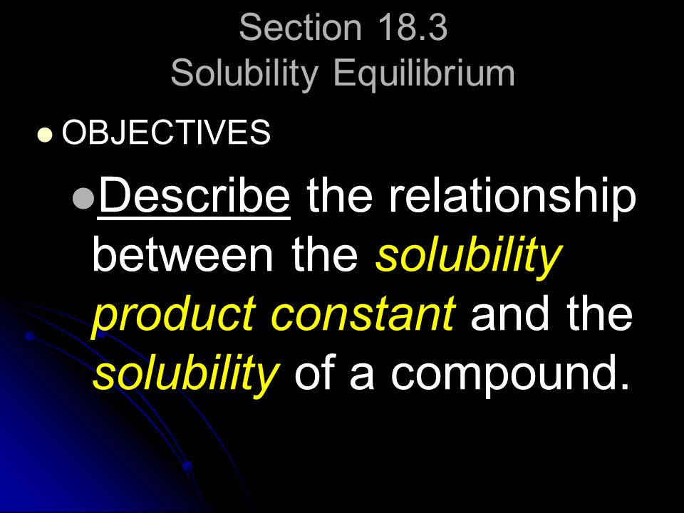 Section 18.3 Solubility Equilibrium OBJECTIVES Describe the relationship between the solubility product constant and the solubility of a compound.