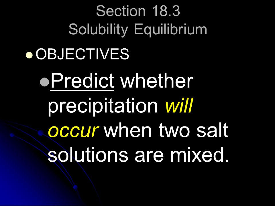 Section 18.3 Solubility Equilibrium OBJECTIVES Predict whether precipitation will occur when two salt solutions are mixed.