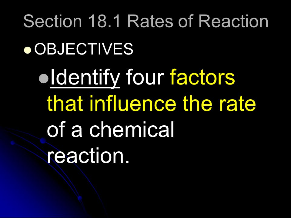 Section 18.1 Rates of Reaction OBJECTIVES Identify four factors that influence the rate of a chemical reaction.