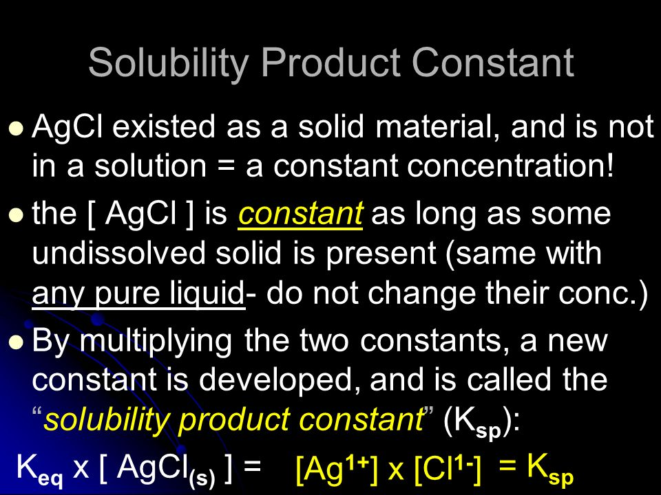 Solubility Product Constant AgCl existed as a solid material, and is not in a solution = a constant concentration! the [ AgCl ] is constant as long as
