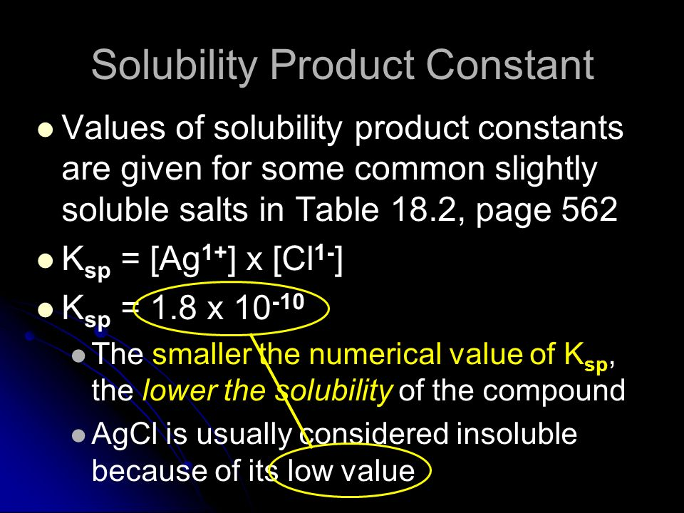 Solubility Product Constant Values of solubility product constants are given for some common slightly soluble salts in Table 18.2, page 562 K sp = [Ag