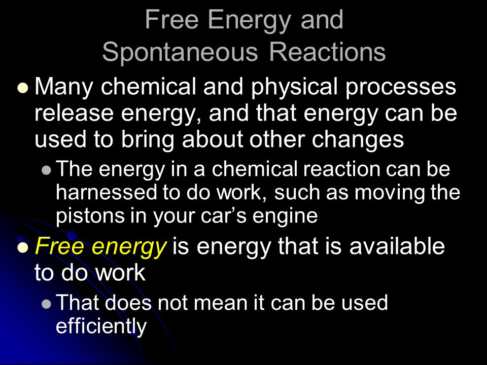 Free Energy and Spontaneous Reactions Many chemical and physical processes release energy, and that energy can be used to bring about other changes Th
