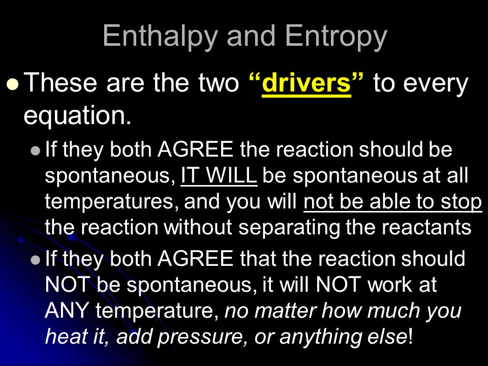 Enthalpy and Entropy These are the two drivers to every equation. If they both AGREE the reaction should be spontaneous, IT WILL be spontaneous at all