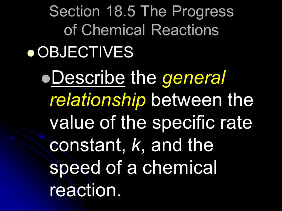 Section 18.5 The Progress of Chemical Reactions OBJECTIVES Describe the general relationship between the value of the specific rate constant, k, and t