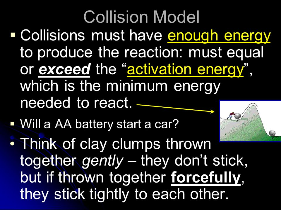 Collision Model Collisions must have enough energy to produce the reaction: must equal or exceed the activation energy, which is the minimum energy needed to react.