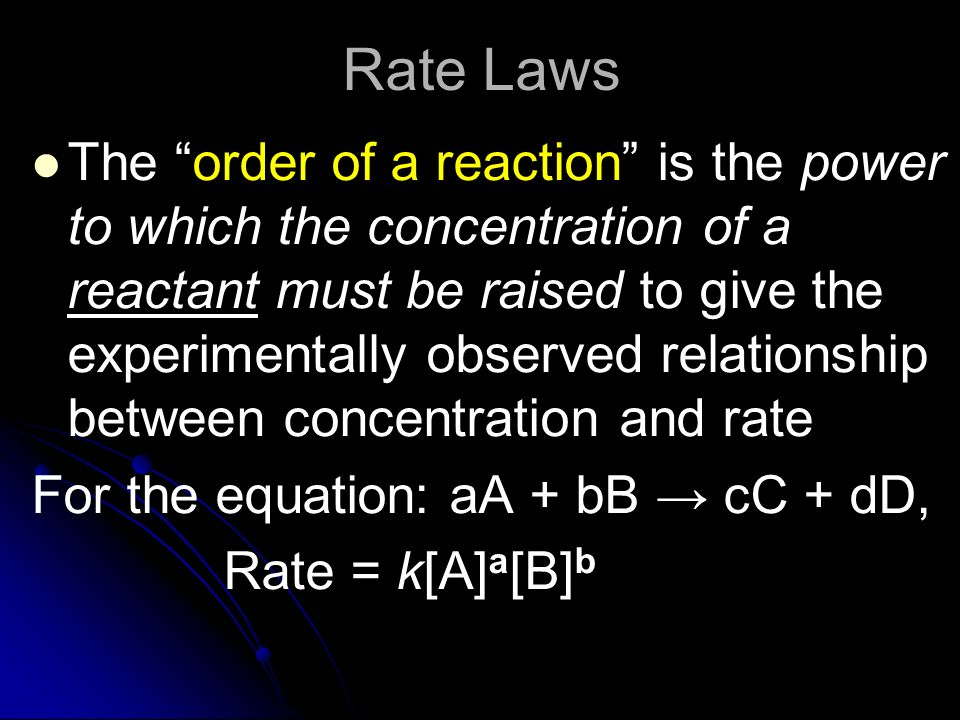 Rate Laws The order of a reaction is the power to which the concentration of a reactant must be raised to give the experimentally observed relationshi