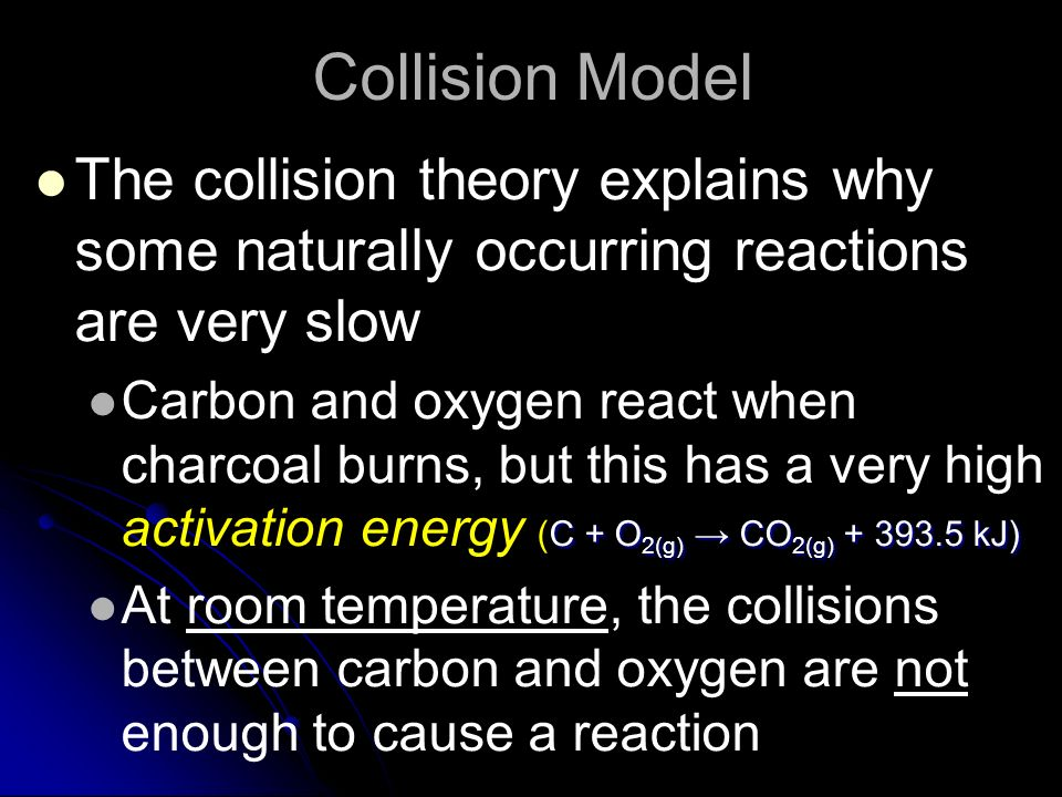 Collision Model The collision theory explains why some naturally occurring reactions are very slow C + O 2(g) CO 2(g) + 393.5 kJ) Carbon and oxygen re