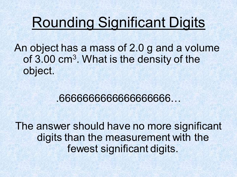 Rounding Significant Digits An object has a mass of 2.0 g and a volume of 3.00 cm 3. What is the density of the object..6666666666666666666… The answe