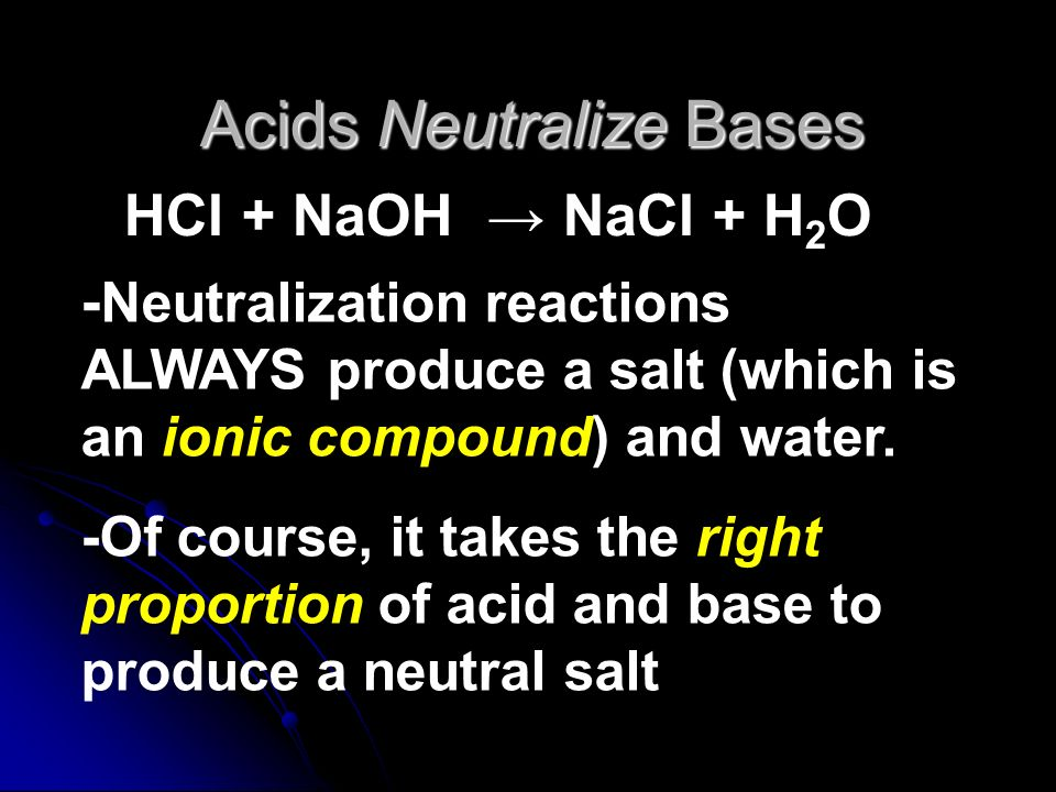 Acids Neutralize Bases HCl + NaOH NaCl + H 2 O - Neutralization reactions ALWAYS produce a salt (which is an ionic compound) and water. -Of course, it