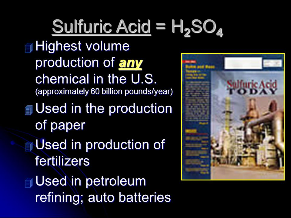 Sulfuric Acid = H 2 SO 4 4 Highest volume production of any chemical in the U.S. (approximately 60 billion pounds/year) 4 Used in the production of pa